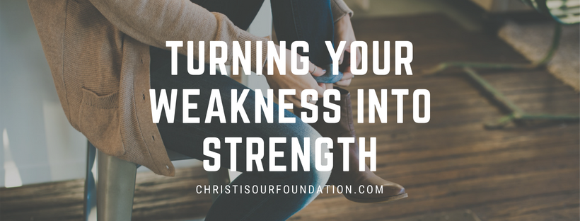 Turning your Weakness into Strength – Christ is Our Foundation